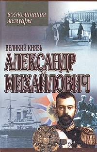 Великий Князь Александр Михайлович - Великий Князь Александр Михайлович. Воспоминания. Мемуары