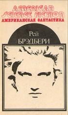 Рей Брэдбери - Американская фантастика. Комплект из 14 томов. Том 1. 451° по Фаренгейту. Марсианские хроники. Рассказы (сборник)