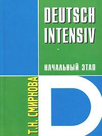 Т. Н. Смирнова - Deutsch Intensiv. Немецкий язык. Интенсивный курс. Начальный этап. Учебное пособие