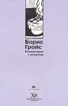 Борис Гройс - Комментарии к искусству (сборник)