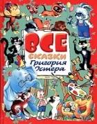 Григорий Остер - Все сказки Григория Остера (сборник)