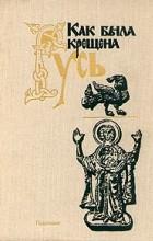 без автора - Как была крещена Русь