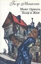 Ги де Мопассан - Монт-Ориоль. Пьер и Жан (сборник)