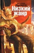 Вячеслав Пьецух - Низкий жанр