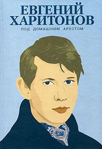 Евгений Харитонов - Под домашним арестом (сборник)