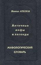 Михаил Агбунов - Античные мифы и легенды. Мифологический словарь