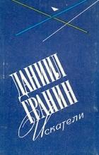 Даниил Гранин - Искатели