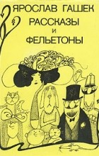 Ярослав Гашек - Ярослав Гашек. Рассказы и фельетоны