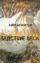 Ален Безансон - Бедствие века. Коммунизм, нацизм и уникальность Катастрофы
