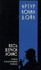 Артур Конан Дойль - Весь Шерлок Холмс. Этюд в багровых тонах. Том 1 (сборник)