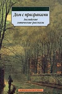- Дом с призраками. Английские готические рассказы (сборник)