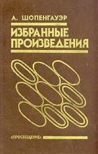 А. Шопенгауэр - А. Шопенгауэр. Избранные произведения
