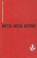 Мигель Анхель Астуриас - Маисовые люди. Ураган (сборник)