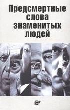 В. Н. Степанян - Предсмертные слова знаменитых людей