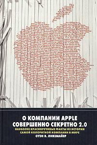 Оуэн В. Линзмайер - О компании Apple совершенно секретно 2.0. Наиболее красноречивые факты из истории самой колоритной компании в мире