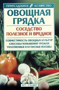 - Овощная грядка: Соседство полезное и вредное: Совместимость овощных культур; Способы повышения урожая; Уплотненные и кулисные посевы
