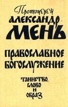 Александр Мень - Православное богослужение. Таинство, Слово и образ