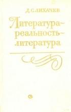 Д. С. Лихачев - Литература - реальность - литература