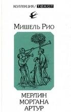 Мишель Рио - Мерлин. Моргана. Артур (сборник)