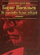 Борис Васильев — Не стреляйте в белых лебедей. В списках не значился. Встречный бой. Летят мои кони... Рассказы
