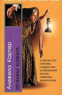 Анджела Картер - Кровавая комната (сборник)