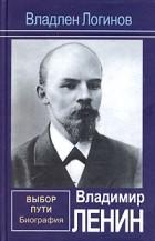 Владлен Логинов — Владимир Ленин. Выбор пути: Биография