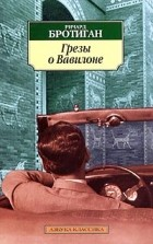 Ричард Бротиган - Грезы о Вавилоне