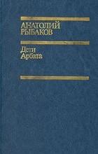 Анатолий Рыбаков - Дети Арбата (сборник)