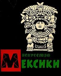 - Искусство Мексики от древнейших времен до наших дней