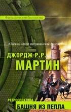 Джордж Р. Р. Мартин - Ретроспектива I: Башня из пепла (сборник)