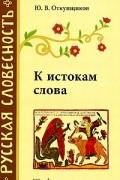 Ю. В. Откупщиков - К истокам слова