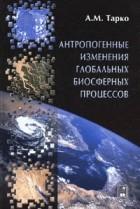 А. М. Тарко — Антропогенные изменения глобальных биосферных процессов