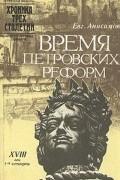 Е. Анисимов - Время петровских реформ
