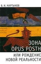 В. И. Мартынов - Зона opus posth, или Рождение новой реальности