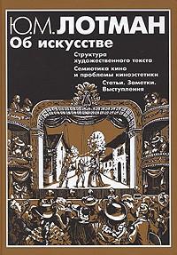 Лотман Ю.М. - Об искусстве: Структура художественного текста; Семиотика кино и проблемы киноэстетики; Статьи, заметки, выступления 1962-1993 гг.