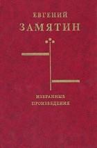 Евгений Замятин - Избранные произведения