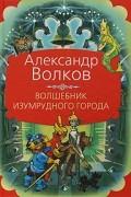 Александр Волков - Волшебник Изумрудного города. Урфин Джюс и его деревянные солдаты. Семь подземных королей