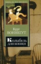 Курт Воннегут - Колыбель для кошки. Дай вам Бог здоровья, мистер Розуотер, или Не мечите бисера перед свиньями (сборник)