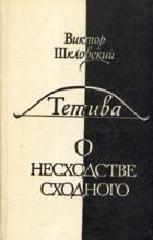 Шкловский Виктор - Тетива. О несходстве сходного