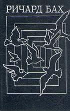 Ричард Бах - Чайка по имени Джонатан Ливингстон. Иллюзии, или Приключения Мессии Поневоле (сборник)