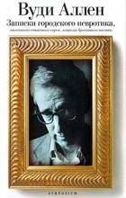 Вуди Аллен - Записки городского невротика, маленького очкастого еврея, вовремя бросившего писать (сборник)