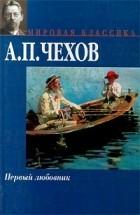 А. П. Чехов - Первый любовник (сборник)