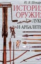 Юрий Шокарев - История оружия. Луки и арбалеты