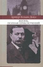 Артур Конан Дойл - Жизнь, полная приключений (сборник)