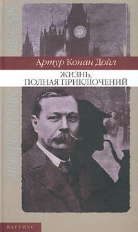 Артур Конан Дойл - Жизнь, полная приключений