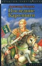 Александр Говоров - Последние Каролинги