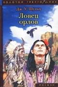 Дж. У. Шульц - Ловец орлов (сборник)