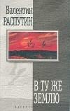 Валентин Распутин - В ту же землю