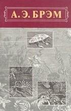 А. Э. Брэм - А. Э. Брэм. Жизнь животных. В трех томах. Том 3. Пресмыкающиеся. Земноводные. Рыбы.