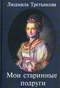 Людмила Третьякова - Мои старинные подруги. Новеллы о женских судьбах